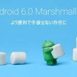 ドコモのスマホ20機種が「Android 6.0」にバージョンアップされるのでまとめてみた。